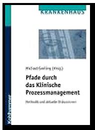 Pfade durch das klinische Prozeßmanagement - Methodik und aktuelle Diskussionen in deutschen Krankenhäusern - Prozessmanagement und Prozessoptimierung im Krankenhaus